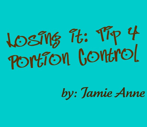 Losing it. Tip 4 Portion Control