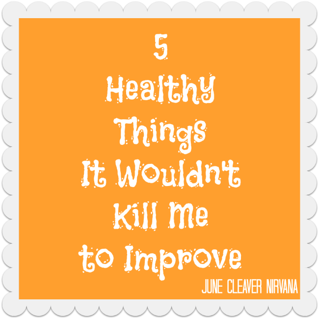 5 Healthy Things It Would Not Kill Me to Improve