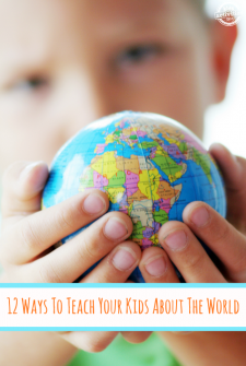 12 Ways To Teach Your Kids About The World